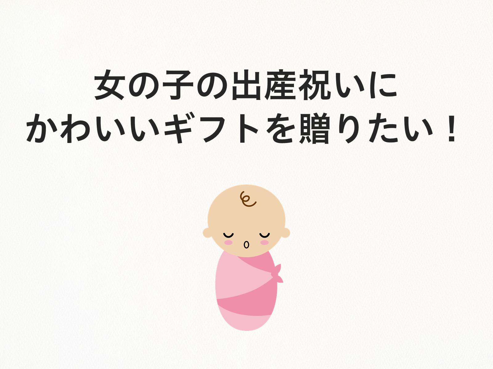 女の子の出産祝いにかわいいギフトを贈りたい